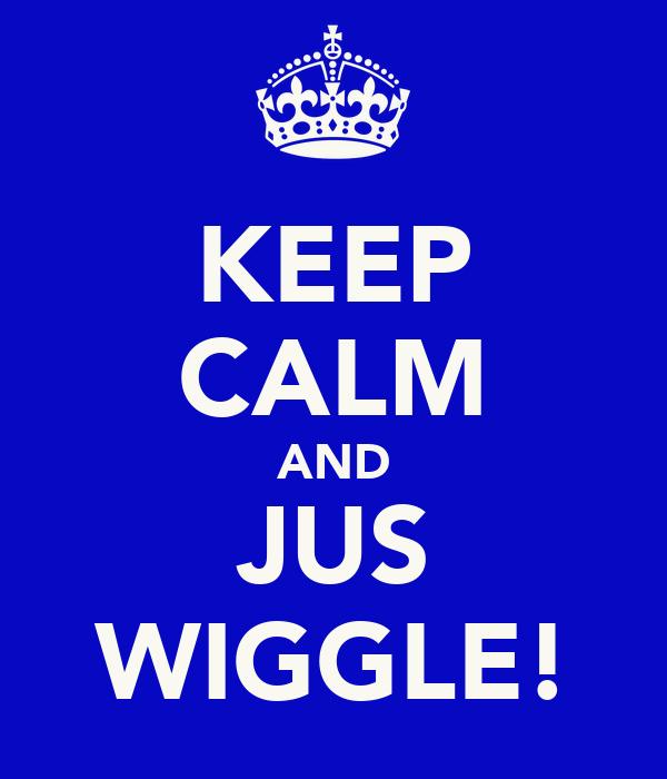 KEEP CALM AND JUS WIGGLE!