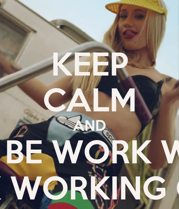 KEEP CALM AND JUSS BE WORK WORK WORK WORK WORKING ON DAT SHIT!