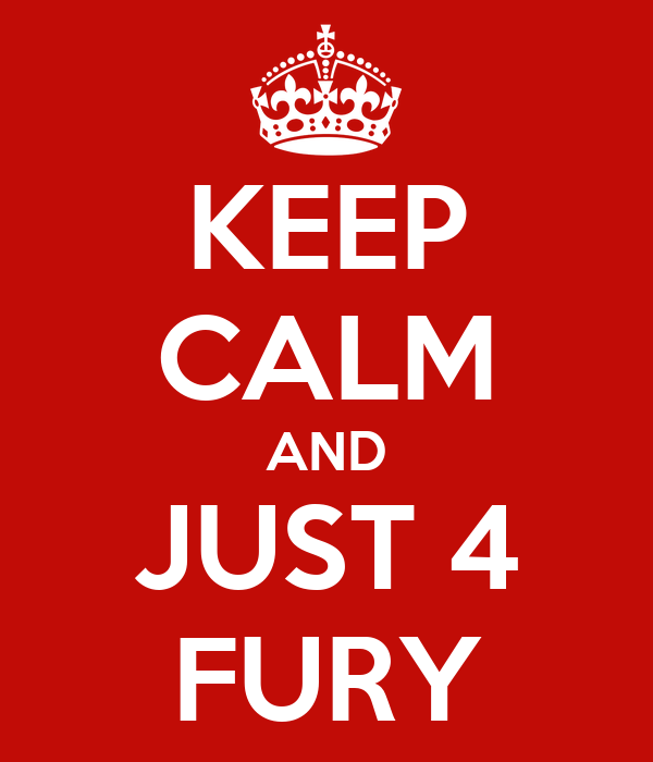 KEEP CALM AND JUST 4 FURY