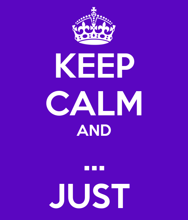 KEEP CALM AND ... JUST