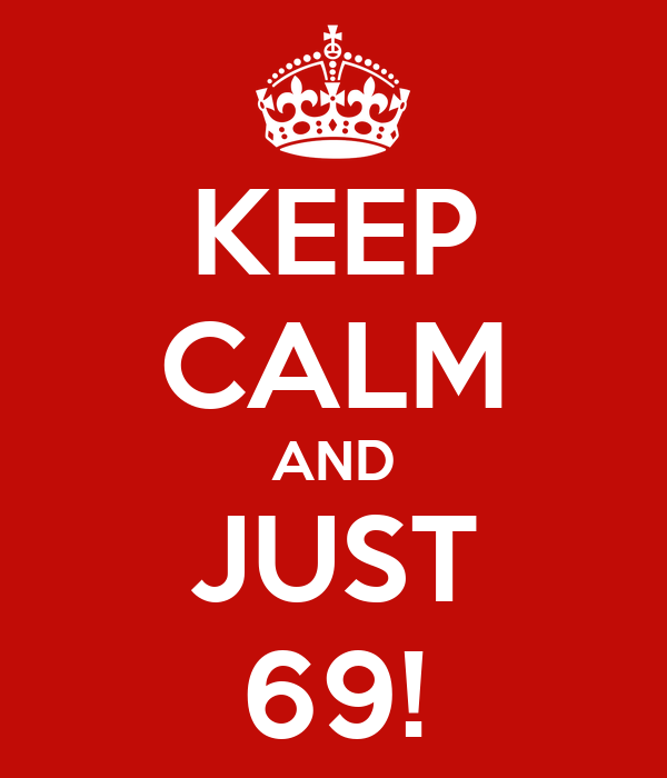 KEEP CALM AND JUST 69!
