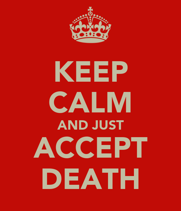 KEEP CALM AND JUST ACCEPT DEATH