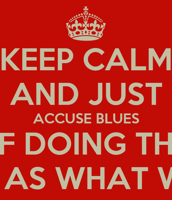 KEEP CALM AND JUST ACCUSE BLUES OF DOING THE  SAME AS WHAT WE DO