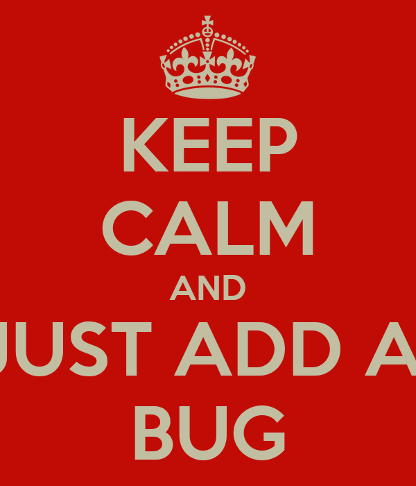 KEEP CALM AND JUST ADD A  BUG