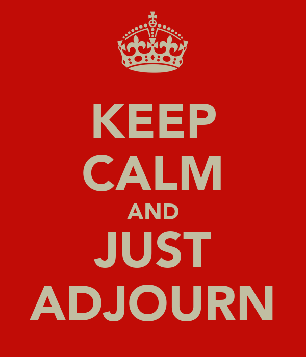 KEEP CALM AND JUST ADJOURN
