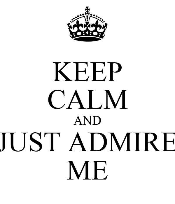 KEEP CALM AND JUST ADMIRE ME