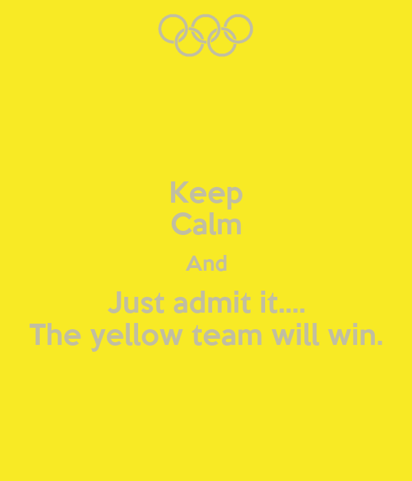 Keep Calm And Just admit it.... The yellow team will win.