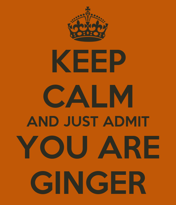 KEEP CALM AND JUST ADMIT  YOU ARE  GINGER