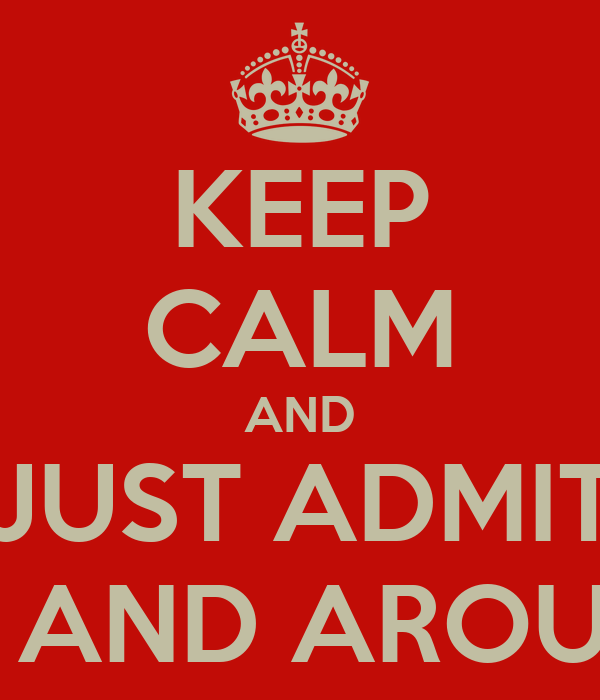 KEEP CALM AND JUST ADMIT YOU WANT ME IN AND AROUND YOUR MOUTH