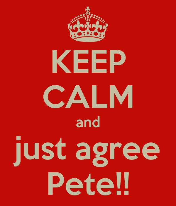 KEEP CALM and just agree Pete!!