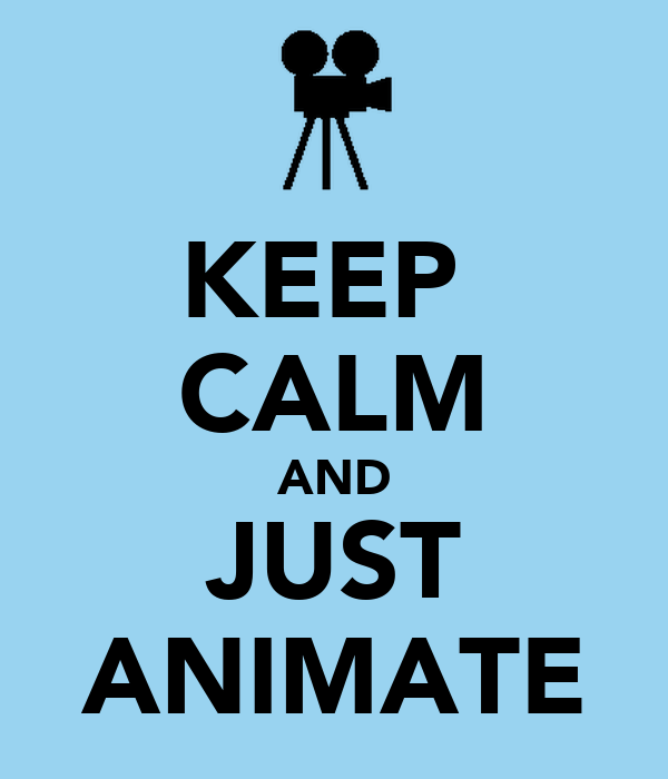 KEEP  CALM AND JUST ANIMATE