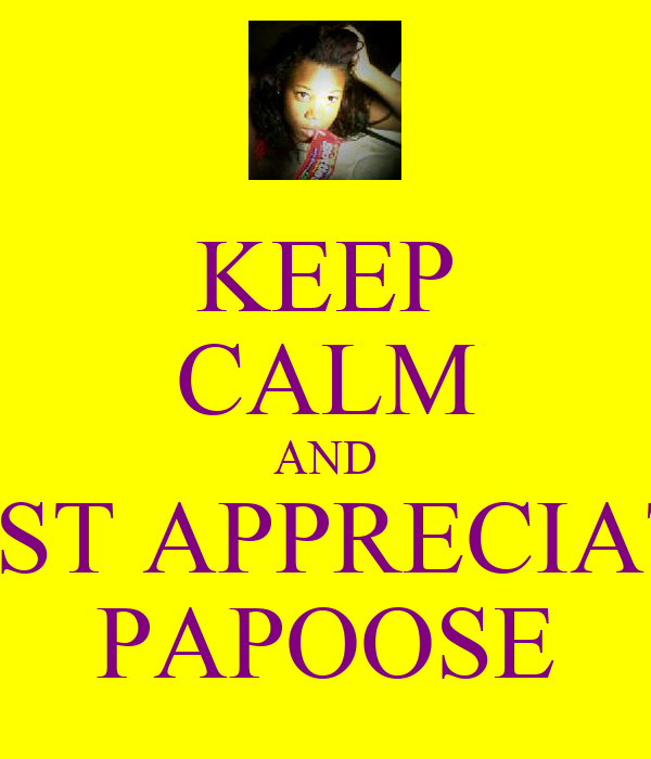 KEEP CALM AND JUST APPRECIATE PAPOOSE