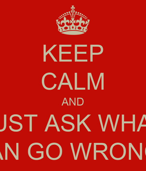 KEEP CALM AND JUST ASK WHAT CAN GO WRONG?
