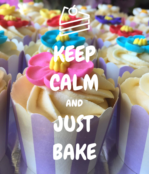 KEEP CALM AND JUST BAKE