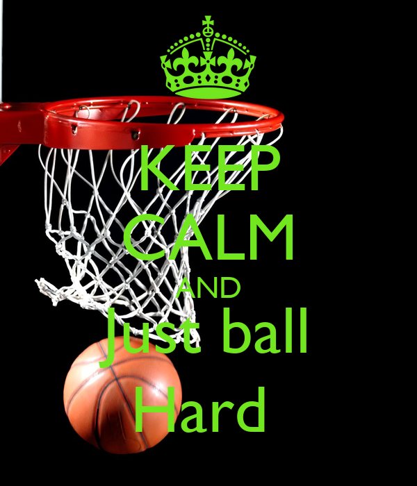 KEEP CALM AND Just ball Hard