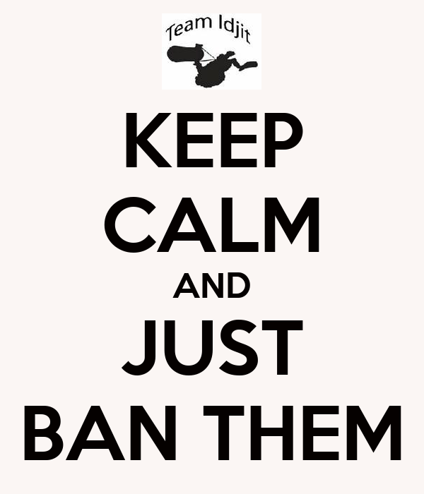 KEEP CALM AND JUST BAN THEM