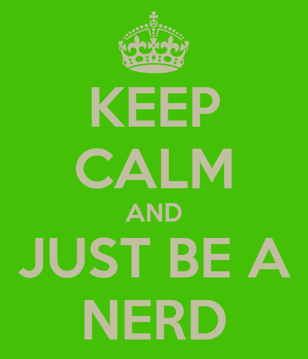 KEEP CALM AND JUST BE A NERD