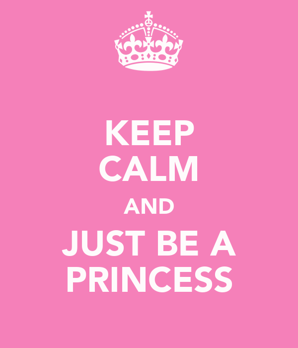 KEEP CALM AND JUST BE A PRINCESS