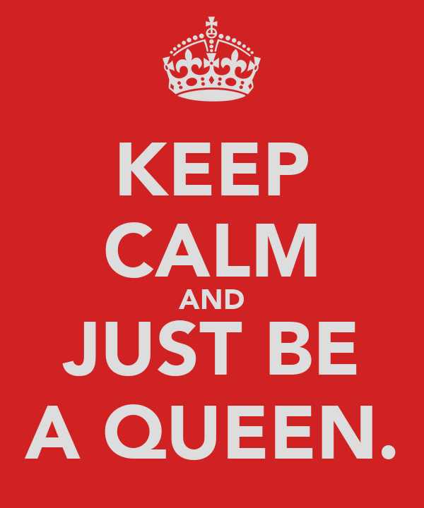 KEEP CALM AND JUST BE A QUEEN.