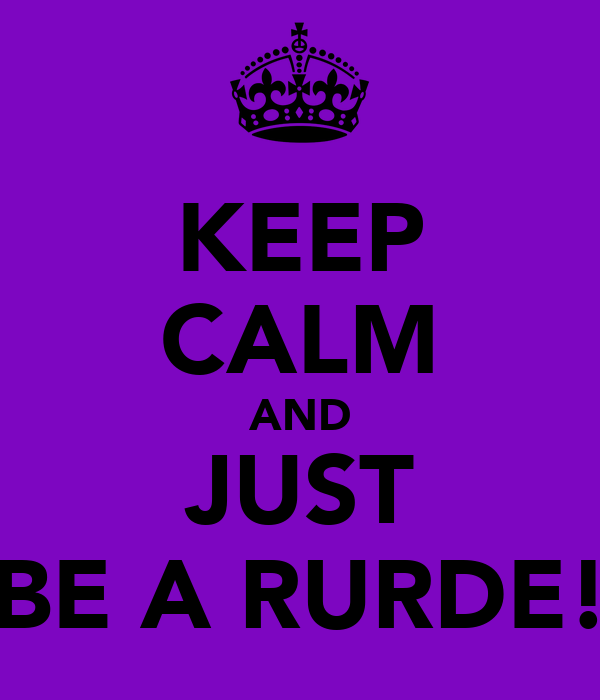 KEEP CALM AND JUST BE A RURDE!