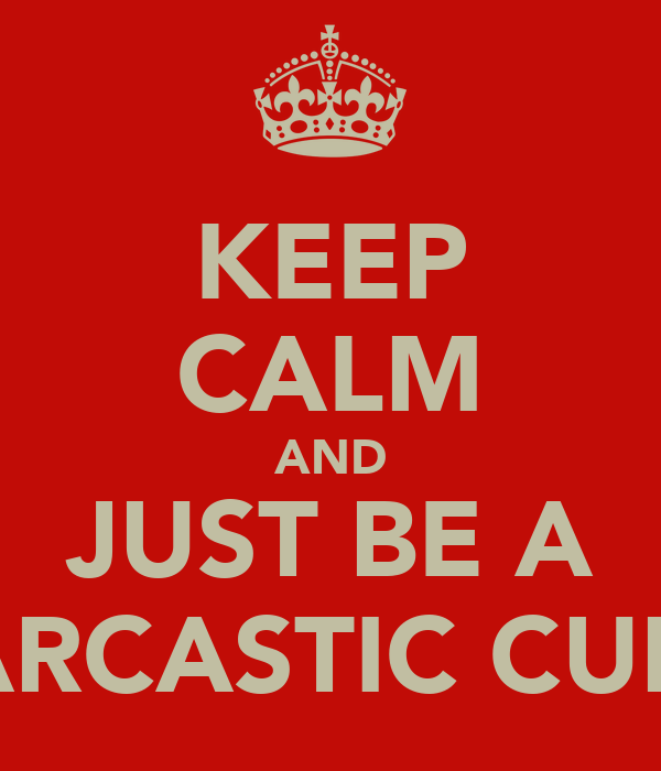 KEEP CALM AND JUST BE A SARCASTIC CUNT