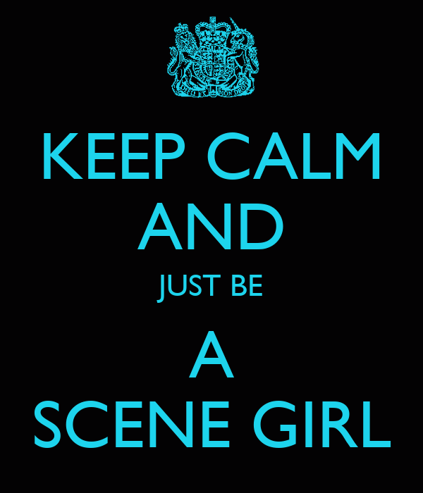KEEP CALM AND JUST BE A SCENE GIRL