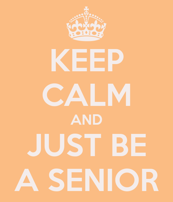 KEEP CALM AND JUST BE A SENIOR