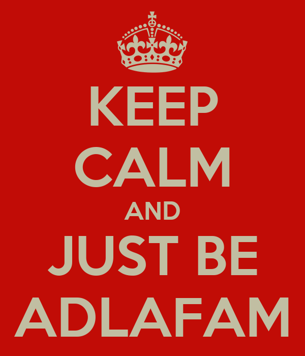 KEEP CALM AND  JUST BE  ADLAFAM