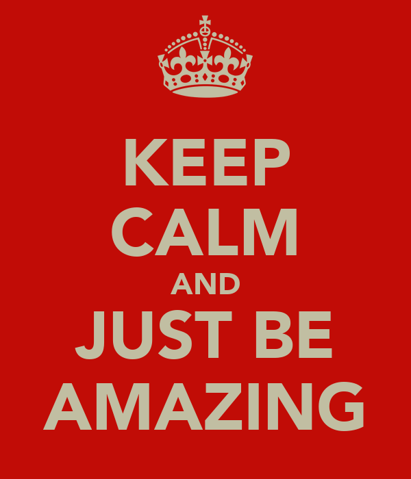 KEEP CALM AND JUST BE AMAZING