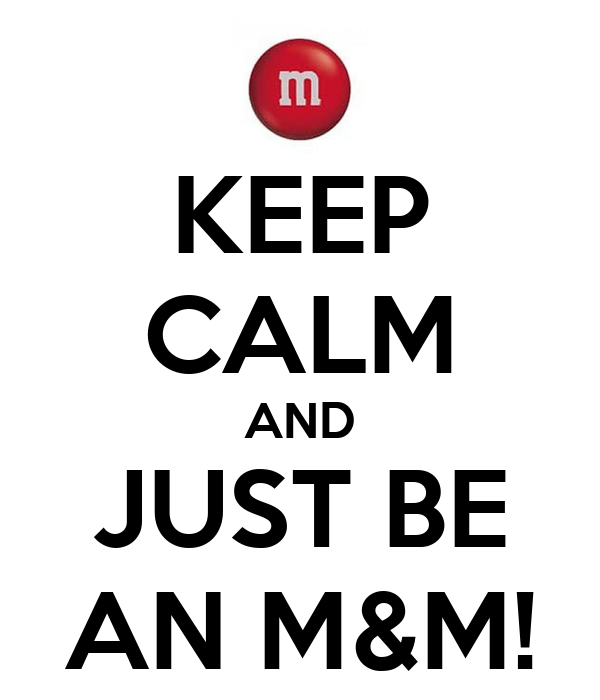 KEEP CALM AND JUST BE AN M&M!