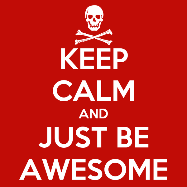 KEEP CALM AND JUST BE AWESOME