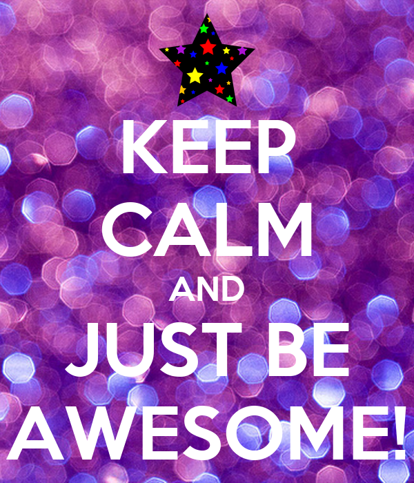 KEEP CALM AND JUST BE AWESOME!