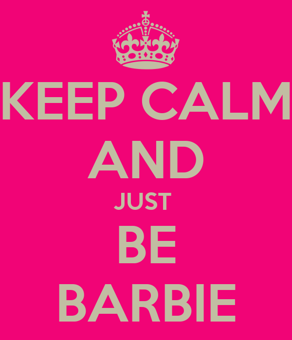 KEEP CALM AND JUST  BE BARBIE