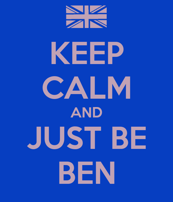 KEEP CALM AND JUST BE BEN