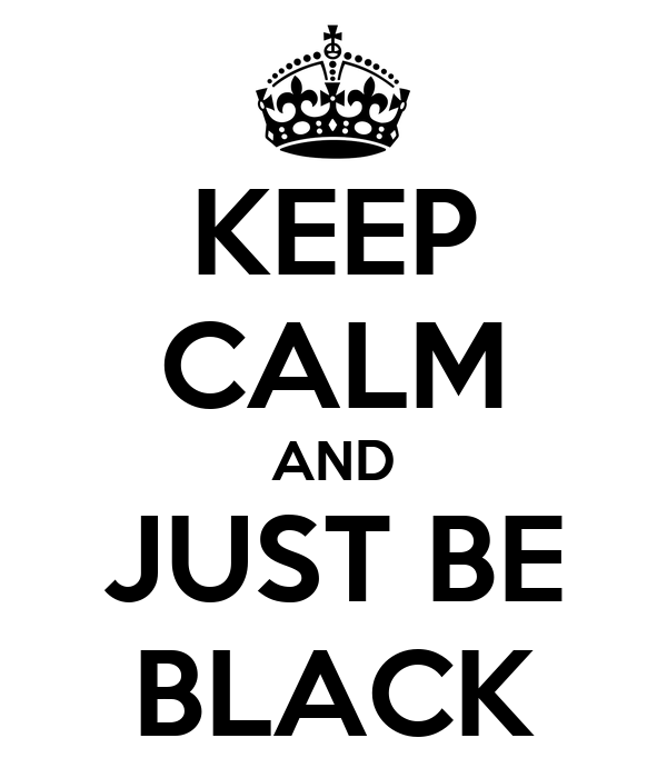 KEEP CALM AND JUST BE BLACK