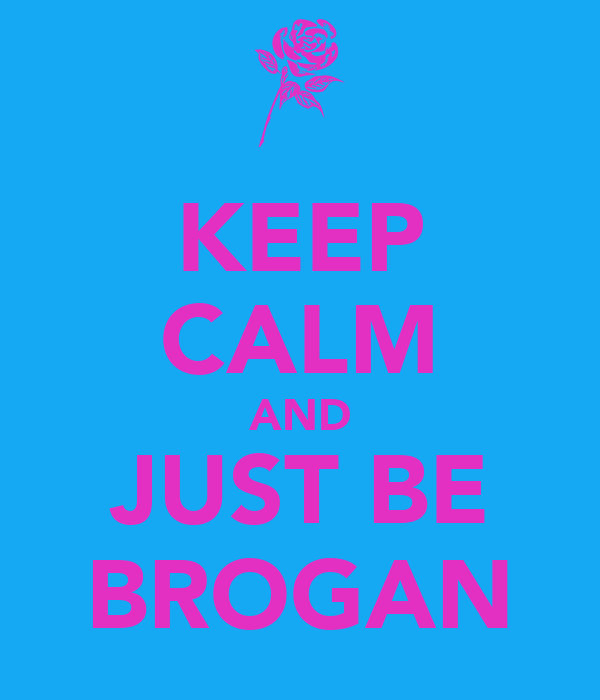 KEEP CALM AND JUST BE BROGAN