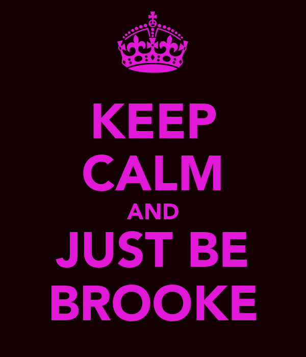 KEEP CALM AND JUST BE BROOKE