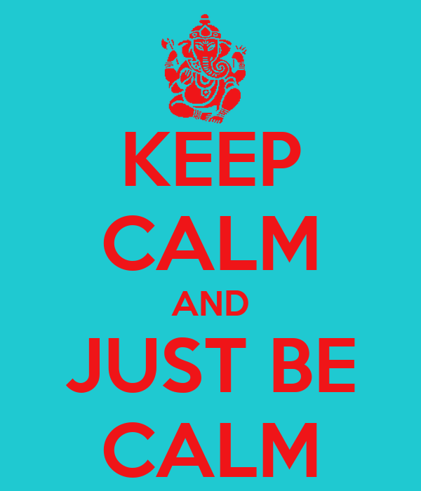KEEP CALM AND JUST BE CALM