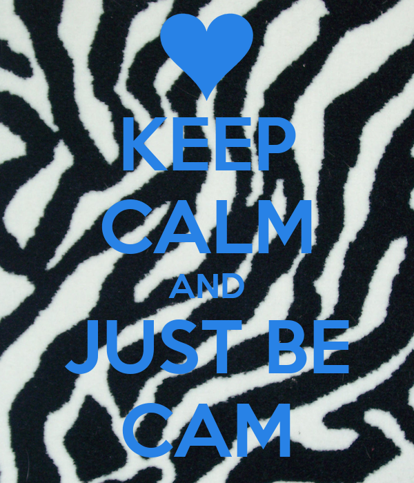 KEEP CALM AND JUST BE CAM