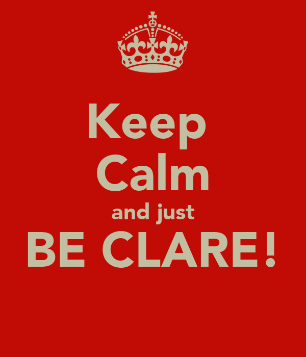 Keep  Calm and just BE CLARE!