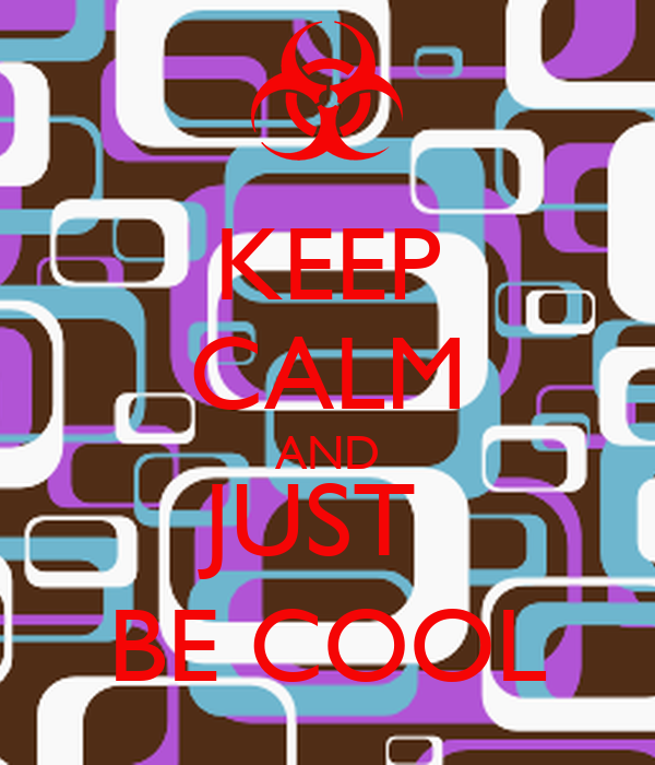 KEEP CALM AND JUST  BE COOL