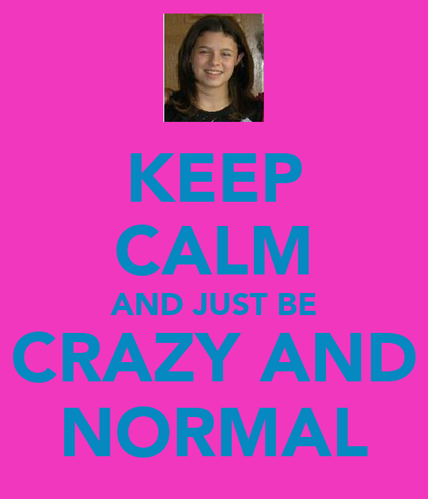 KEEP CALM AND JUST BE CRAZY AND NORMAL