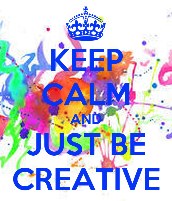 KEEP CALM AND JUST BE CREATIVE