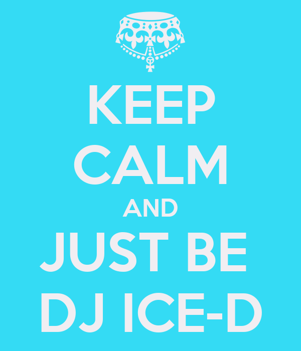 KEEP CALM AND JUST BE  DJ ICE-D