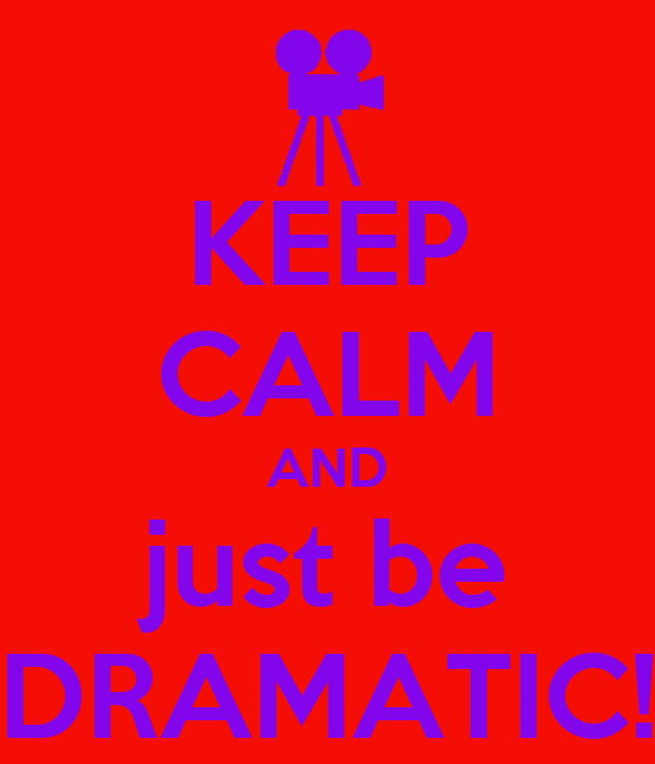 KEEP CALM AND just be DRAMATIC!