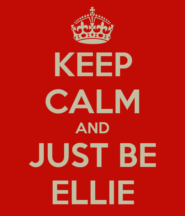 KEEP CALM AND JUST BE ELLIE