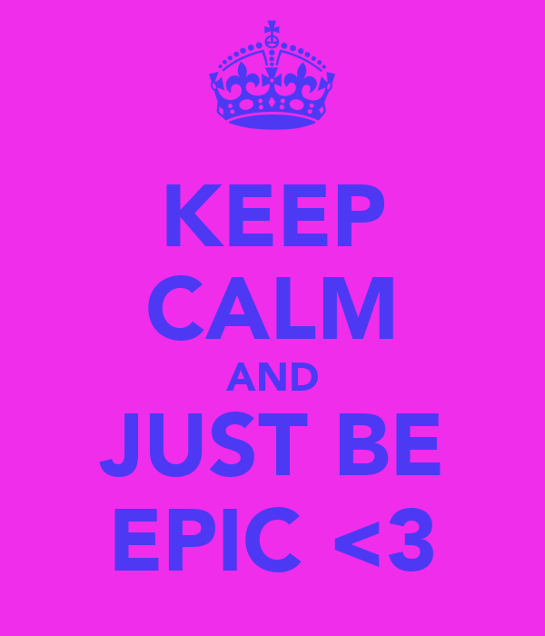 KEEP CALM AND JUST BE EPIC <3