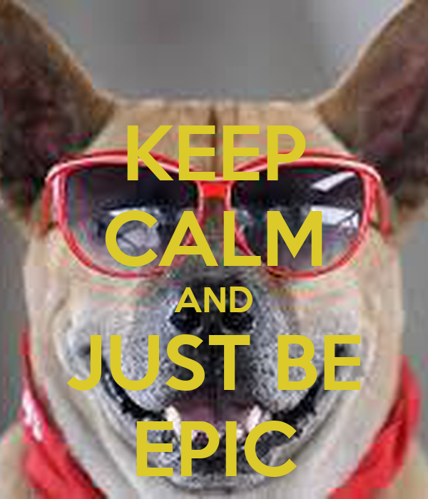 KEEP CALM AND JUST BE EPIC