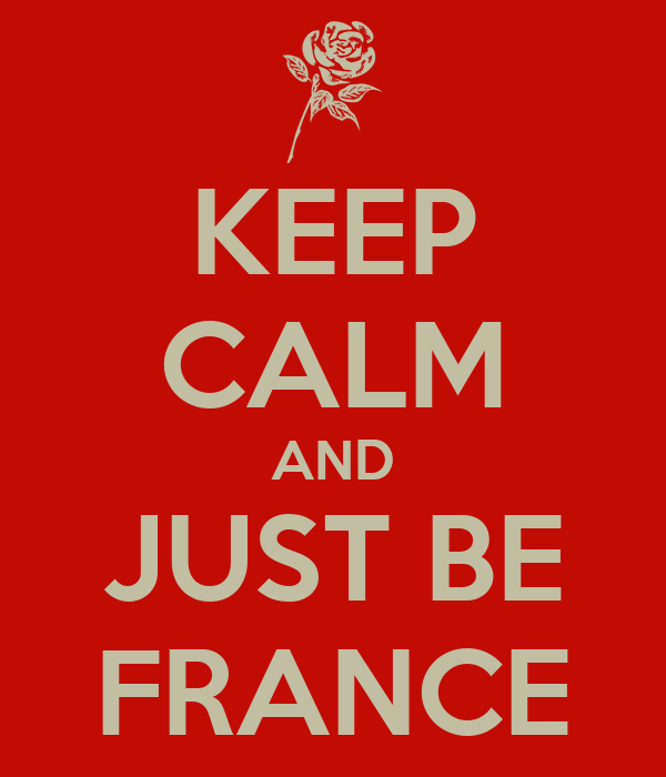 KEEP CALM AND JUST BE FRANCE