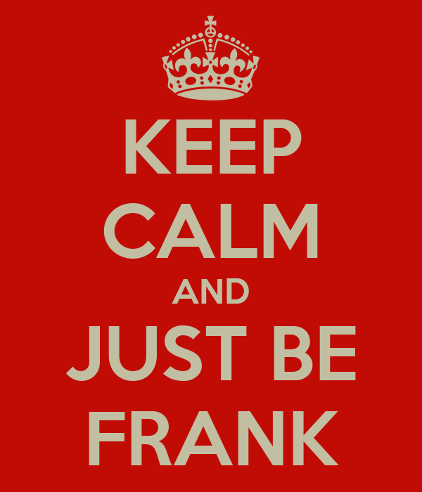 KEEP CALM AND JUST BE FRANK